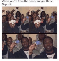 deposit: When you're from the hood, but got Direct  Deposit  IE