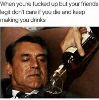 Tag these friends lol: When you're fucked up but your friends  legit don't care if you die and keep  making you drinks Tag these friends lol