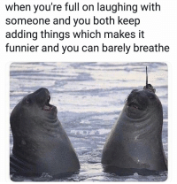 Funny, Can, and You: when you're full on laughing with  someone and you both keep  adding things which makes it  funnier and you can barely breathe 😂😂
