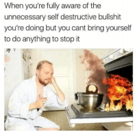 Bullshit, You, and Stop: When you're fully aware of the  unnecessary self destructive bullshit  you're doing but you cant bring yourself  to do anything to stop it  vou cant brgourelt