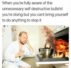 unnecessary: When you're fully aware of the  unnecessary self destructive bullshit  you're doing but you cant bring yourself  to do anything to stop it