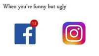 Funny, Ugly, and Youre: When you're funny but ugly  13
