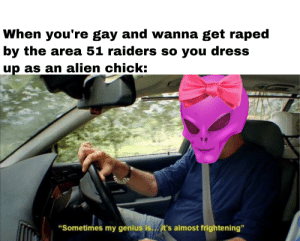 """Alien, Dress, and Genius: When you're gay and wanna get raped  by the area 51 raiders so you dress  up as an alien chick:  """"Sometimes my genius is...it's almost frightening"""" Outstanding move"""