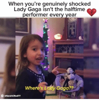 Lady Gaga, Relatable, and Gaga: When you're genuinely shocked  Lady Gaga isn't the halftime  performer every year  Where's Latdy Gaga??  @SarahCRod77 @LadyGaga's biggest fan is NOT having it