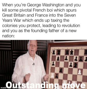 Complex, France, and George Washington: When you're George Washington and you  kill some pivotal French boi which spurs  Great Britain and France into the Seven  Years War which ends up taxing the  colonies you protect, leading to revolution  and you as the founding father of a new  nation:  Outstanding miove  made wi aauc What a complex set of circumstances for a single man of his time