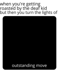 Club, Meme, and Tumblr: when you're gettin  roasted by the deaf kid  but then you turn the lights of  outstanding move laughoutloud-club:  You know the meme