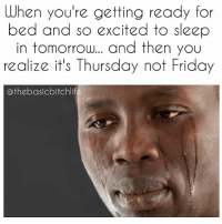 Memes, 🤖, and Beds: When you're getting ready for  bed and so excited to sleep  in tomorrow... and then you  realize it's Thursday not Friday  athebasicbitchlife Just having a quiet cry in my bed right now. 😿