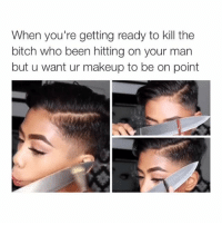 Bitch, Makeup, and Girl Memes: When you're getting ready to kill the  bitch who been hitting on your man  but u want ur makeup to be on point LMFAOO