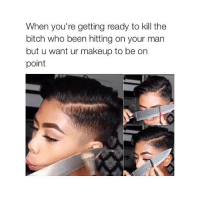 Bitch, Makeup, and Girl Memes: When you're getting ready to kill the  bitch who been hitting on your man  but u want ur makeup to be on  point ok bye