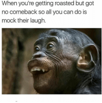 When all else fails 🐵😂☠️ @worldstar WSHH: When you're getting roasted but got  no comeback so all you can do is  mock their laugh. When all else fails 🐵😂☠️ @worldstar WSHH