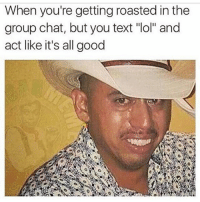"""😂😂😂😂😂: When you're getting roasted in the  group chat, but you text """"lol"""" and  act like it's all good 😂😂😂😂😂"""