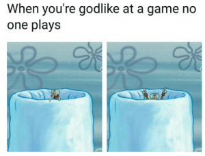 That moment when: When you're godlike at a game no  one plays That moment when