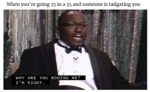 Dank, Memes, and Target: When you're going 35 in a 35 and someone is tailgating you  WHY ARE YOU BOOING ME?  I'M RIGHT Its always a pick-up truck too by Entropic_Cookie MORE MEMES
