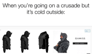 History, Cold, and Oh Well: When you're going on a crusade but  it's cold outside:  Ad  GAMISS  SHOP NOW Conquer the Holy Land in comfort amirite? Also I know this isn't really what the KT looked like, oh well.