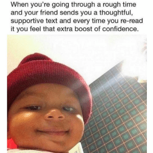 Confidence, Boost, and Text: When you're going through a rough time  and your friend sends you a thoughtful,  supportive text and every time you re-read  it you feel that extra boost of confidence. Tag your support team and bffs!