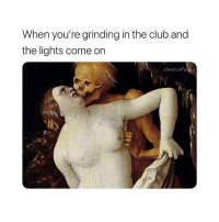 Ewww: When you're grinding in the club and  the lights come on  classicalfuck Ewww