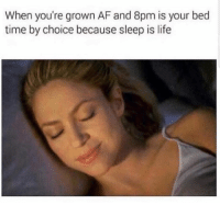 Af, Life, and Memes: When you're grown AF and 8pm is your bed  time by choice because sleep is life Snapchat: DankMemesGang 🎉🎉🎉