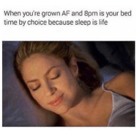 Af, Funny, and Life: When you're grown AF and 8pm is your bed  time by choice because sleep is life SarcasmOnly