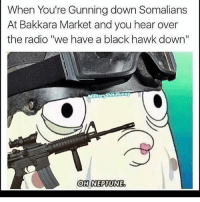 "oh neptune: When You're Gunning down Somalians  At Bakkara Market and you hear over  the radio ""We have a black hawk down""  MIittaryshit funny  OH NEPTUNE"