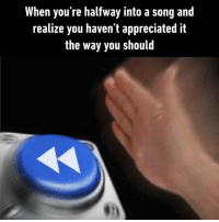 Dank, A Song, and 🤖: When you're halfway into a song and  realize you haven't appreciated it  the way you should  割) And then you forget to listen again.