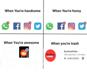 Funny, Trash, and Videos: When You're handsome  When You're funny  19  19  When You're awesome  When you're trash  420  BuzzFeedVideo  18M subscribers 6K videos  SUBSCRIBED  BuzzFeeD  VIDEO We all can agree..