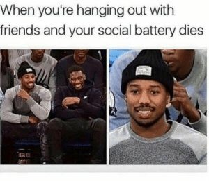 Friends, Battery, and Social: When you're hanging out with  friends and your social battery dies  ЕЕ