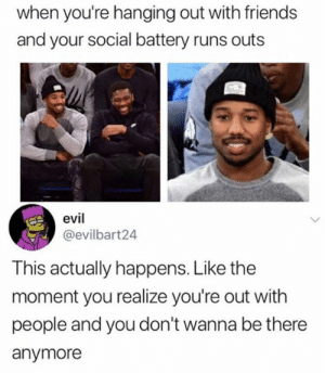 Dank, Friends, and Drive: when you're hanging out with friends  and your social battery runs outs  evil  @evilbart24  This actually happens. Like the  moment you realize you're out with  people and you don't wanna be there  anymore That's why you drive yourself.