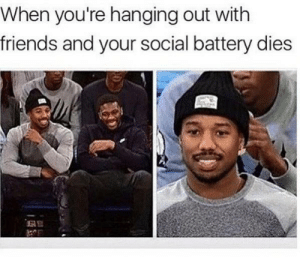 Me irl: When you're hanging out with  friends and your social battery dies Me irl