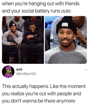 Even at mid sentence: when you're hanging out with friends  and your social battery runs outs  evil  @evilbart24  This actually happens. Like the moment  you realize you're out with people and  you don't wanna be there anymore Even at mid sentence
