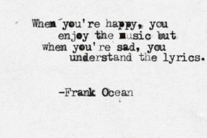 Frank Ocean, Music, and Happy: When you're happy, you  enjey the music but  when you' re sad, you  understand the lyrics.  Frank Ocean