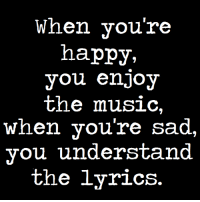 Do You Love Music Lyrics? <3: When you're  happy,  you enjoy  the music  When you're sad.  you understand  the lyrics. Do You Love Music Lyrics? <3