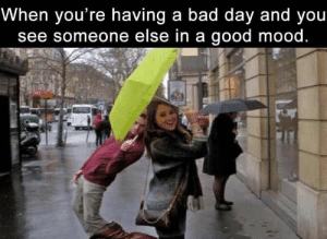 Bad, Bad Day, and Funny: When you're having a bad day and you  see someone else in a good mood Funny Memes Of The Day 33 Pics