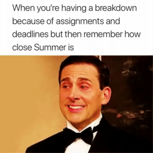 Summer, Remember, and Breakdown: When you're having a breakdown  because of assignments and  deadlines but then remember howw  close Summer is So close 🙌🙌