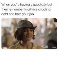 Good, Wednesday, and Girl Memes: When you're having a good day but  then remember you have crippling  debt and hate your job  SUBSCRIBE Hahahakillmehaha. Don't miss @cw_lifesentence new episode, Wednesday 9-8c only on @thecw! lifesentence ad