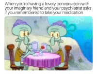MeIRL, Asks, and Friend: When you're having a lovely conversation with  your imaginary friend and your psychiatrist asks  if you remembered to take your medication  u/paolonoci meirl