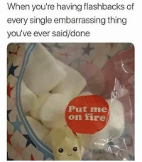 Fire, Girl Memes, and Single: When you're having flashbacks of  every single embarrassing thing  you've ever said/done  Put me  on fire Why. Am. I. Like. This.