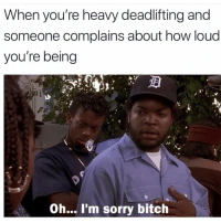 Bitch, Gym, and Sorry: When you're heavy deadlifting and  someone complains about how loud  you're being  Oh... I'm sorry bitch 😂😂😂