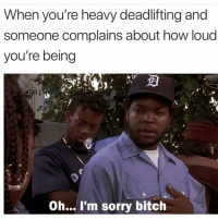 Bitch, Gym, and Sorry: When you're heavy deadlifting and  someone complains about how loud  you're being  Oh... I'm sorry bitch 😏💪