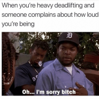 Bitch, Memes, and Sorry: When you're heavy deadlifting and  someone complains about how loud  you're being  Oh... I'm sorry bitch 😂😂 @iggymfails