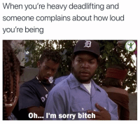 Bitch, Memes, and Sorry: When you're heavy deadlifting and  someone complains about how loud  you're being  RDIO  Oh... I'm sorry bitch *lunk alarm sounds*