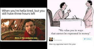 """16 Funny Memes About Work Stress: When you're hella tired, but you  still have three hours left  """"We value you in ways  that cannot be expressed in money.""""  We're in the endgame now  Follow  @intrinsiclutter  How my appraisal went this year. 16 Funny Memes About Work Stress"""