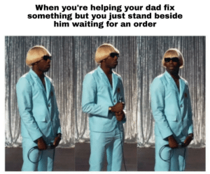 Awaiting your command, father: When you're helping your dad fix  something but you just stand beside  him waiting for an order Awaiting your command, father