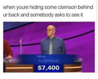 Clemson: when youre hiding some clemson behind  ur back and somebody asks to see it  What  CLEMSON  $7,400 Clemson