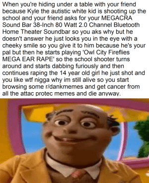 Alive, Bluetooth, and Memes: When you're hiding under a table with your friend  because Kyle the autistic white kid is shooting up the  school and your friend asks for your MEGACRA  Sound Bar 38-Inch 80 Watt 2.0 Channel Bluetooth  Home Theater Soundbar so you aks why but he  doesn't answer he just looks you in the eye with a  cheeky smile so you give it to him because he's your  pal but then he starts playing 'Owl City Fireflies  MEGA EAR RAPE' so the school shooter turns  around and starts dabbing furiously and then  continues raping the 14 year old girl he just shot and  you like wtf nigga why im still alive so you start  browsing some r/dankmemes and get cancer fronm  all the attac protec memes and die anyway I can personally relate to this