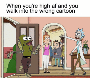 Af, Bad, and Dank: When you're high af and you  walk into the wrong cartoon  gibsalad tumbir.com Man this meme is gonna be bad by BigSpongeDaddy MORE MEMES