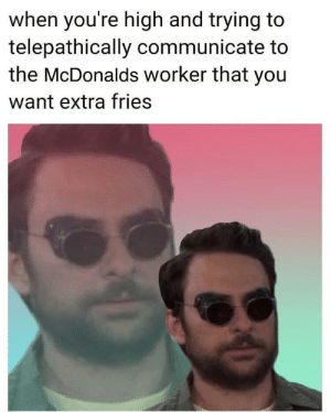 McDonalds, Irl, and Me IRL: when you're high and trying to  telepathically communicate to  the McDonalds worker that you  want extra fries me_irl