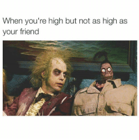 Memes, 🤖, and Cry: When you're high but not as high as  your friend I cri erytim 😢