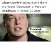 "Mars, Tesla, and Elon Musk: When you're hitting it from behind and  she moans ""Colonization of Mars can  be achieved in the next 30 years.""  Elon Musk  TESLA CO-FOUNDER"