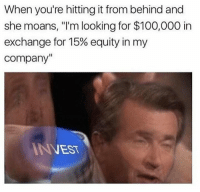 """Anaconda, Memes, and 🤖: When you're hitting it from behind and  she moans, """"I'm looking for $100,000 in  exchange for 15% equity in my  company""""  I N VEST"""