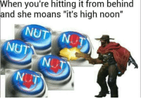 """High Noon: When you're hitting it from behind  and she moans """"it's high noon""""  NUT"""